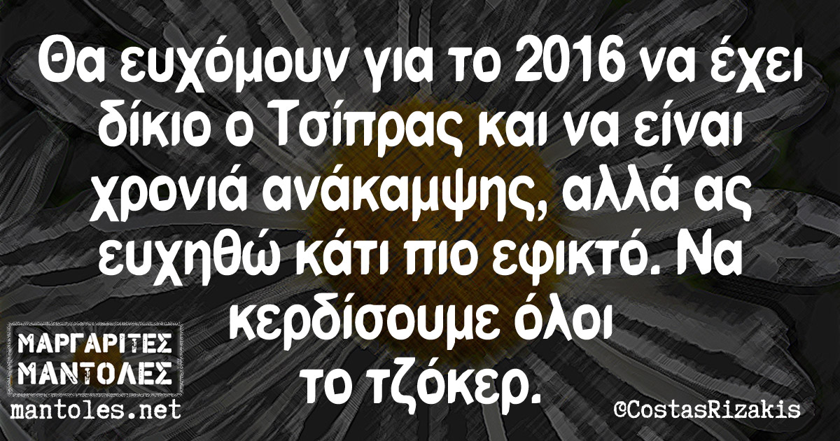 Θα ευχόμουν για το 2016 να έχει δίκιο ο Τσίπρας και να είναι χρονιά ανάκαμψης, αλλά ας ευχηθώ κάτι πιο εφικτό. Να κερδίσουμε όλοι το τζόκερ