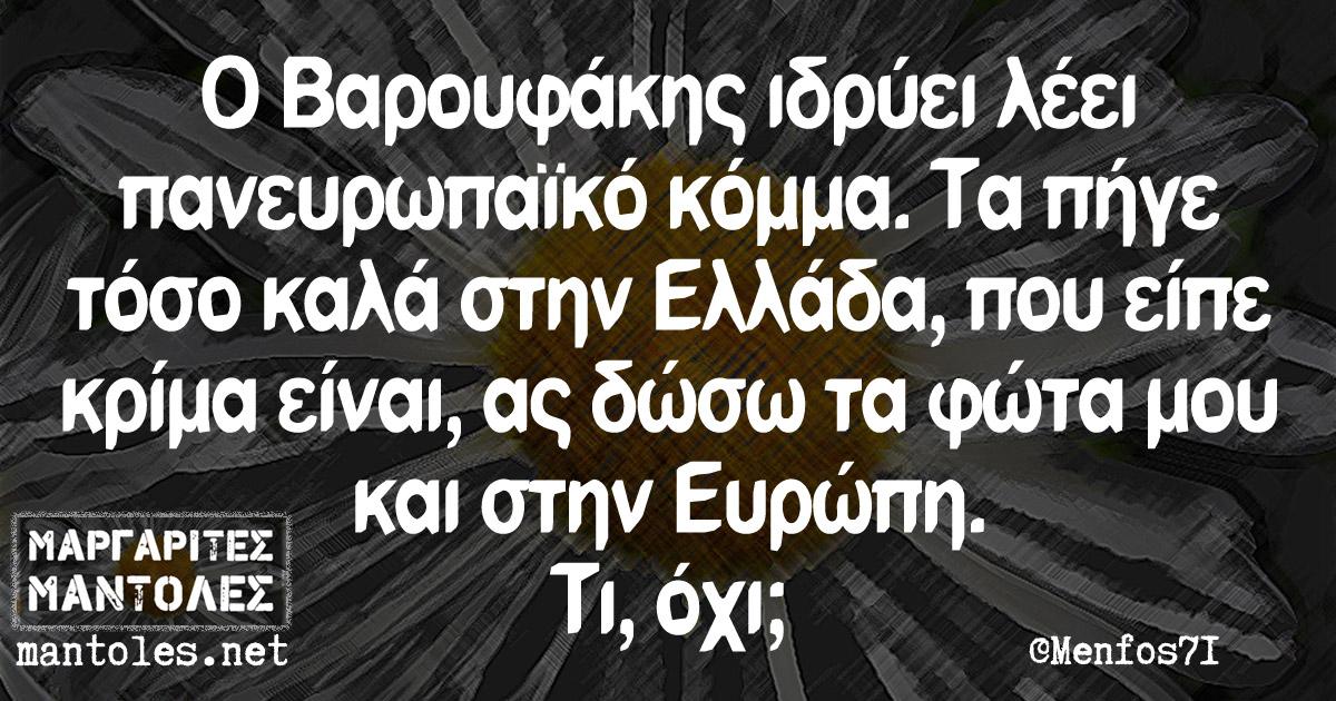 Ο Βαρουφάκης ιδρύει λέει πανευρωπαϊκό κόμμα. Τα πήγε τόσο καλά στην Ελλάδα, που είπε κρίμα είναι, ας δώσω τα φώτα μου και στην Ευρώπη. Τι, όχι;