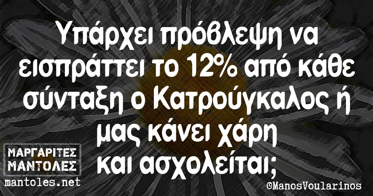 Υπάρχει πρόβλεψη να εισπράττει το 12% από κάθε σύνταξη ο Κατρούγκαλος ή μας κάνει χάρη και ασχολείται;