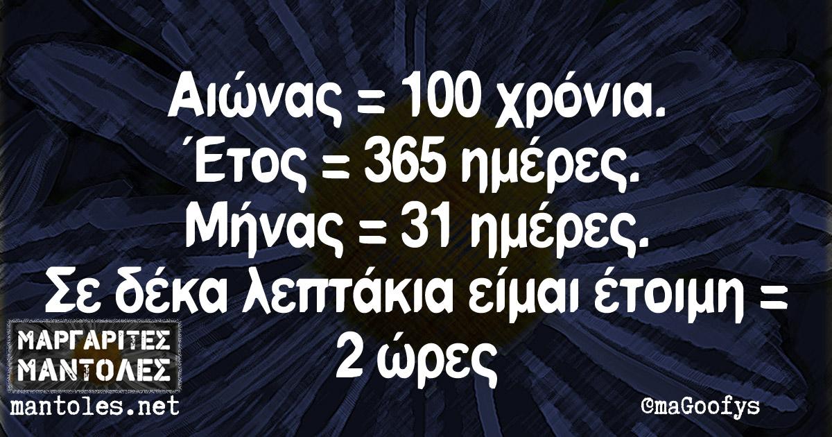Αιώνας = 100 χρόνια. Έτος = 365 ημέρες. Μήνας = 31 ημέρες. Σε δέκα λεπτάκια είμαι έτοιμη = 2 ώρες