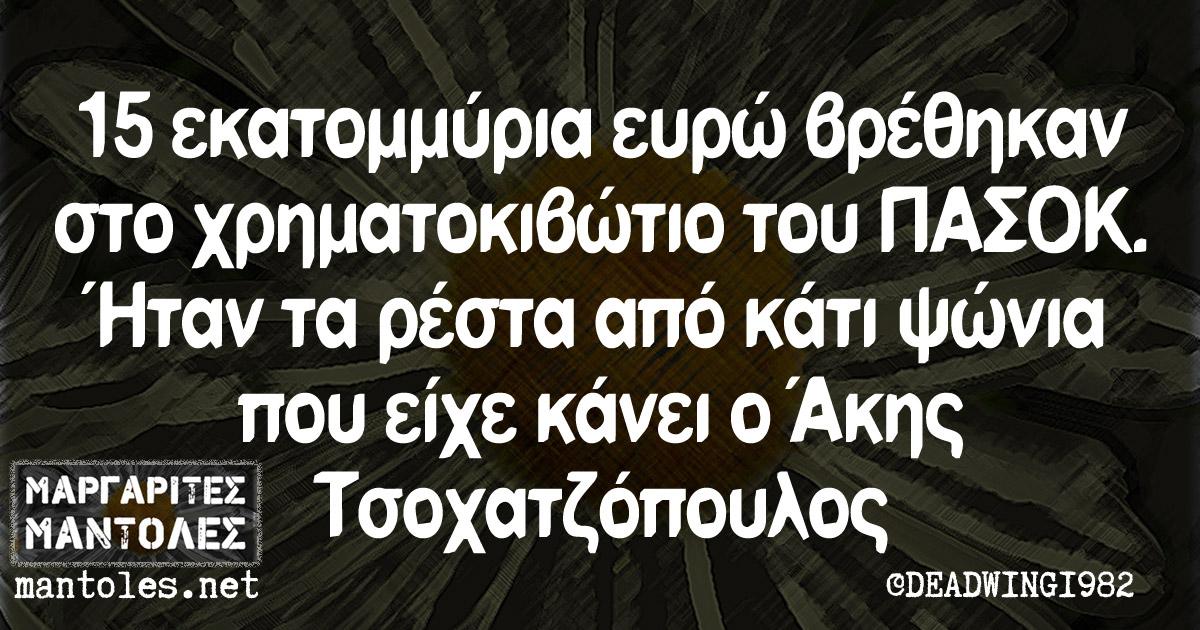 15 εκατομμύρια ευρώ βρέθηκαν στο χρηματοκιβώτιο του ΠΑΣΟΚ. Ήταν τα ρέστα από κάτι ψώνια που είχε κάνει ο Άκης Τσοχατζόπουλος