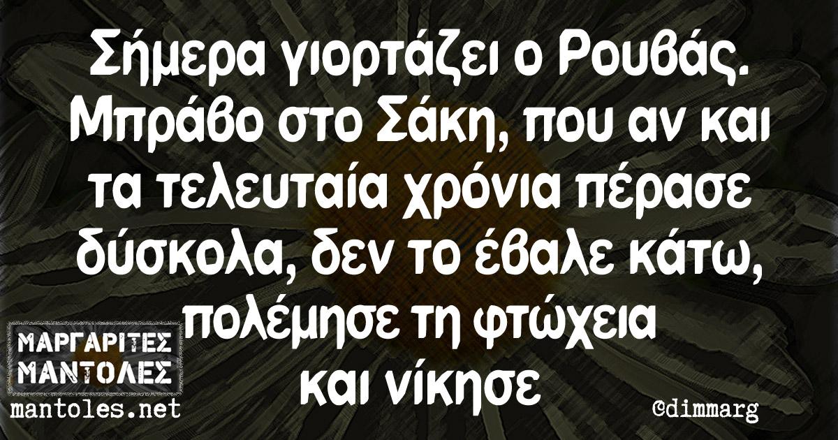 Σήμερα γιορτάζει ο Ρουβάς. Μπράβο στο Σάκη, που αν και τα τελευταία χρόνια πέρασε δύσκολα, δεν το έβαλε κάτω, πολέμησε τη φτώχεια και νίκησε