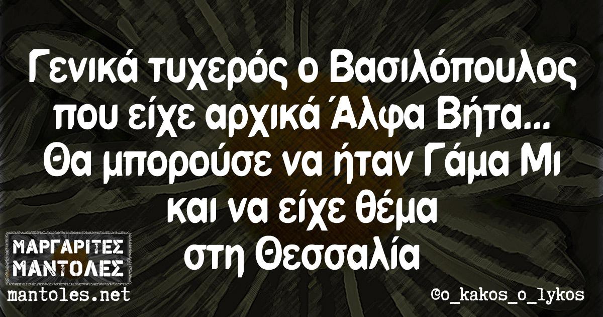 Γενικά τυχερός ο Βασιλόπουλος που είχε αρχικά Άλφα Βήτα... Θα μπορούσε να ήταν Γάμα Μι και να είχε θέμα στη Θεσσαλία