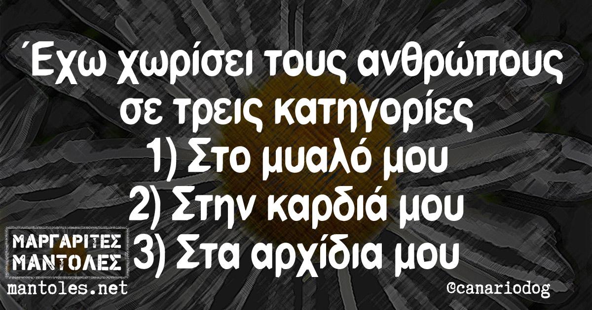 Έχω χωρίσει τους ανθρώπους σε τρεις κατηγορίες: 1) Στο μυαλό μου 2) Στην καρδιά μου 3) Στα αρχίδια μου