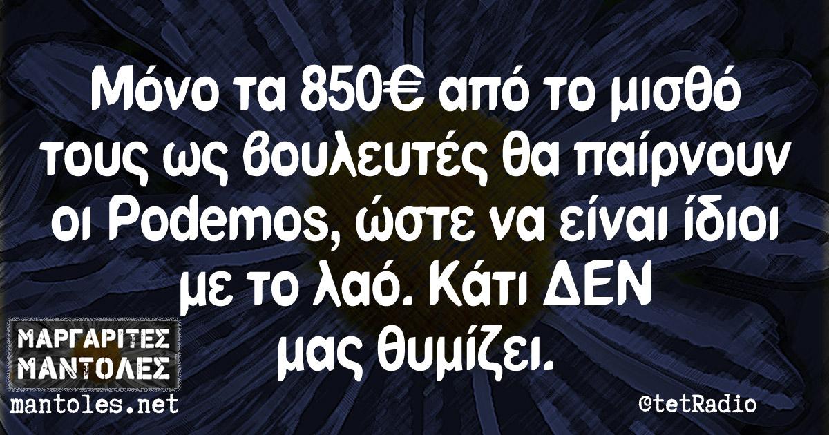 Μόνο τα 850 ευρώ από το μισθό τους ως βουλευτές θα παίρνουν οι Podemos, ώστε να είναι ίδιοι με το λαό. Κάτι ΔΕΝ μας θυμίζει.