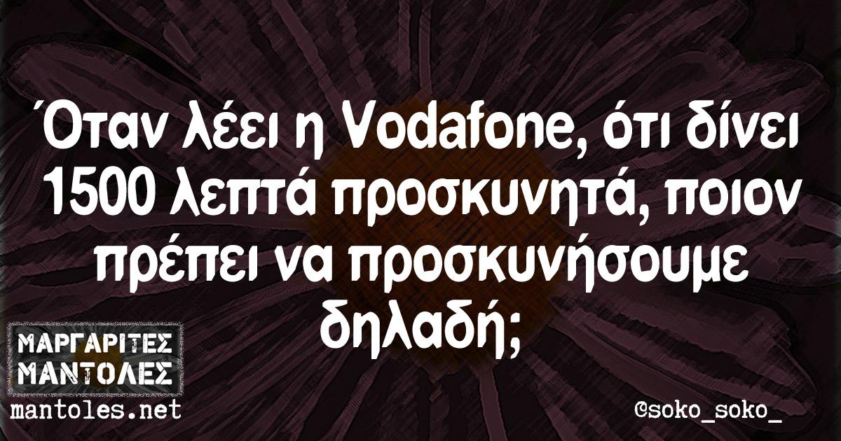 Όταν λέει η Vodafone, ότι δίνει 1500 λεπτά προσκυνητά, ποιον πρέπει να προσκυνήσουμε δηλαδή;