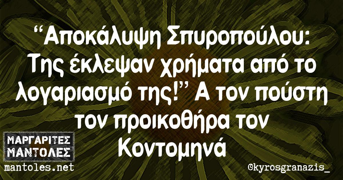 """""""Αποκάλυψη Σπυροπούλου: Της έκλεψαν χρήματα από το λογαριασμό της!"""". Α τον πούστη τον προικοθήρα τον Κοντομηνά"""