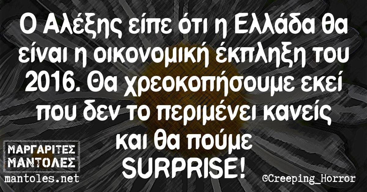Ο Αλέξης είπε ότι η Ελλάδα θα είναι η οικονομική έκπληξη του 2016. Θα χρεοκοπήσουμε εκεί που δεν το περιμένει κανείς και θα πούμε SURPRISE!