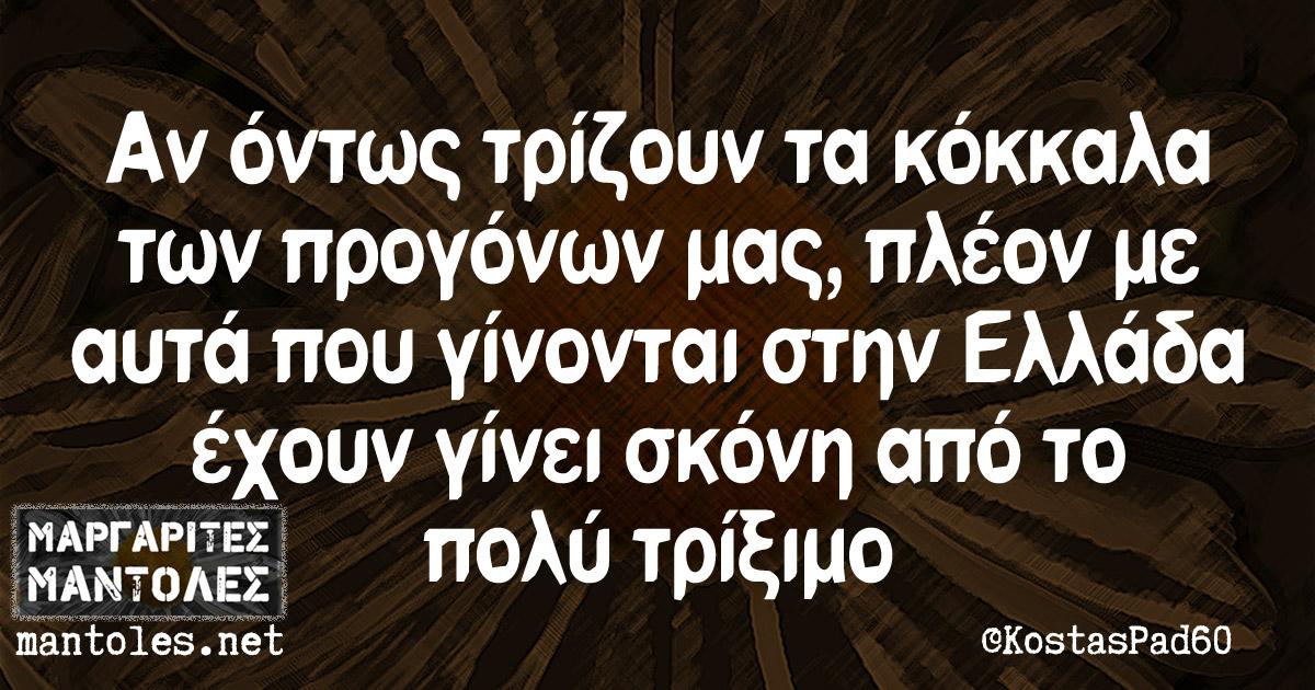 Αν όντως τρίζουν τα κόκκαλα των προγόνων μας, πλέον με αυτά που γίνονται στην Ελλάδα έχουν γίνει σκόνη από το πολύ τρίξιμο