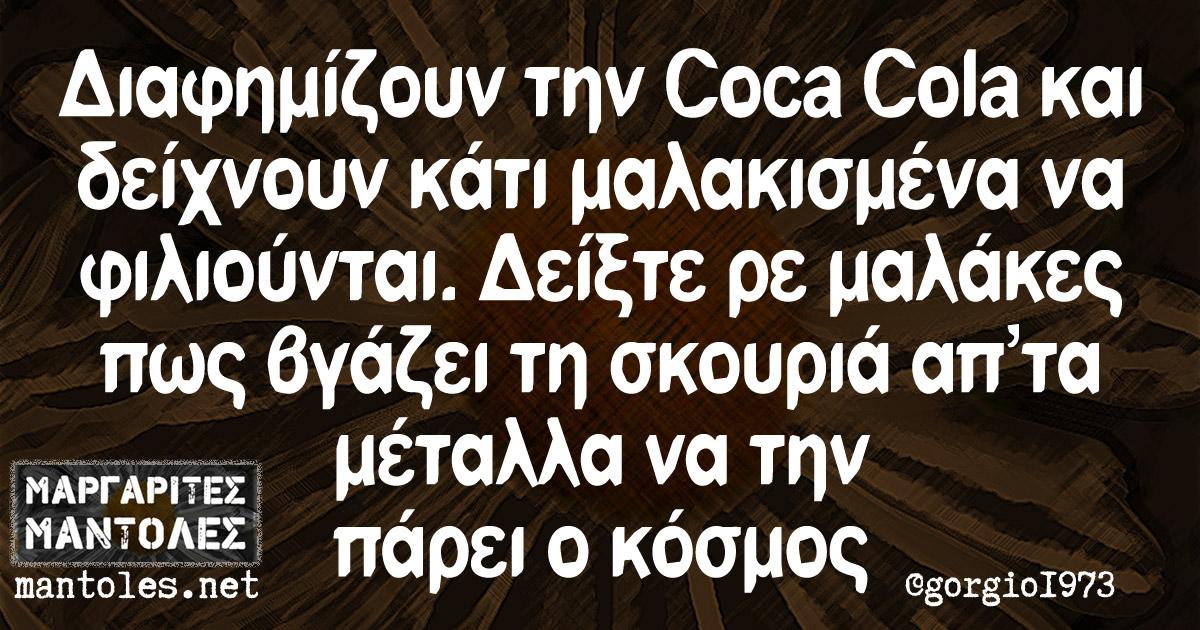 Διαφημίζουν την CocaCola και δείχνουν κάτι μαλακισμένα να φιλιούνται. Δείξτε ρε μαλάκες πως βγάζει τη σκουριά απ'τα μέταλλα να την πάρει ο κόσμος