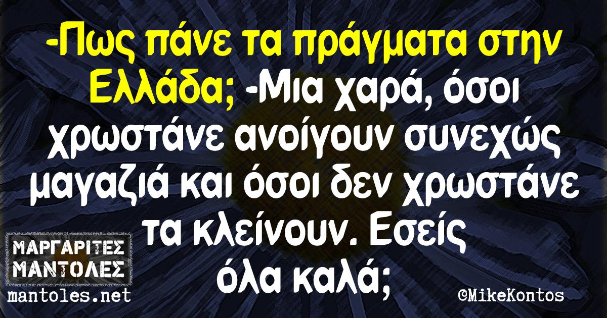 -Πως πάνε τα πράγματα στην Ελλάδα; -Μια χαρά, όσοι χρωστάνε ανοίγουν συνεχώς μαγαζιά και όσοι δεν χρωστάνε τα κλείνουν. Εσείς καλά;
