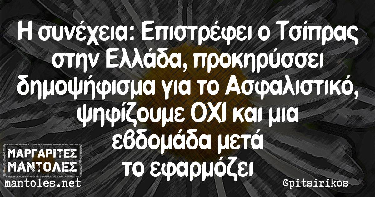 Η συνέχεια: Επιστρέφει ο Τσίπρας στην Ελλάδα, προκηρύσσει δημοψήφισμα για το Ασφαλιστικό, ψηφίζουμε ΟΧΙ και μια εβδομάδα μετά το εφαρμόζει