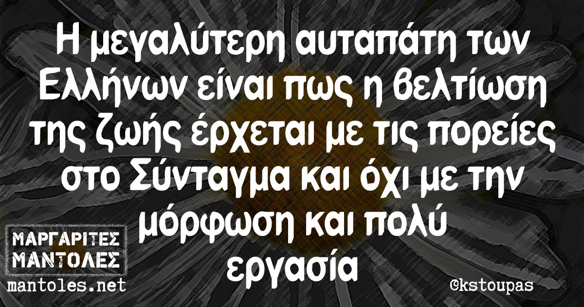 Η μεγαλύτερη αυταπάτη των Ελλήνων είναι πως η βελτίωση της ζωής έρχεται με τις πορείες στο Σύνταγμα και όχι με την μόρφωση και πολύ εργασία