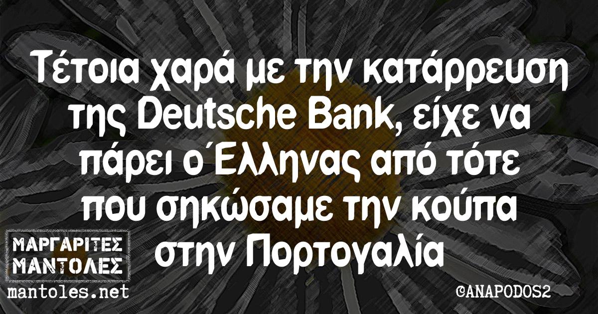 Τέτοια χαρά με την κατάρρευση της Deutsche Bank, είχε να πάρει ο Έλληνας από τότε που σηκώσαμε την κούπα στην Πορτογαλία