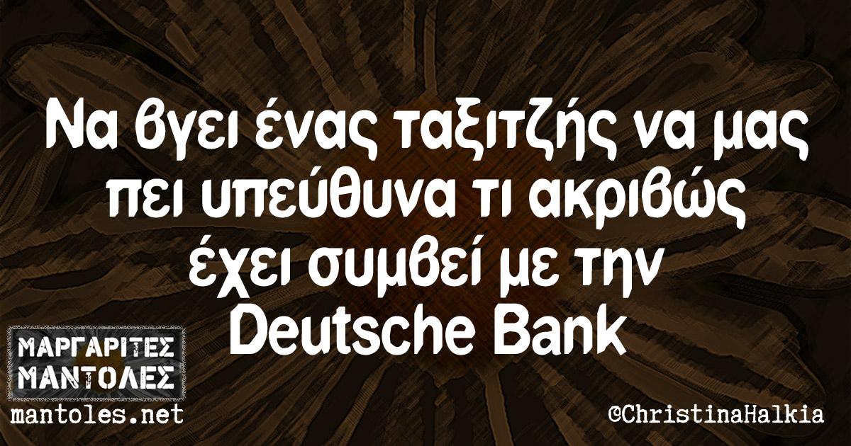 Να βγει ένας ταξιτζής να μας πει υπεύθυνα τι ακριβώς έχει συμβεί με την Deutsche Bank