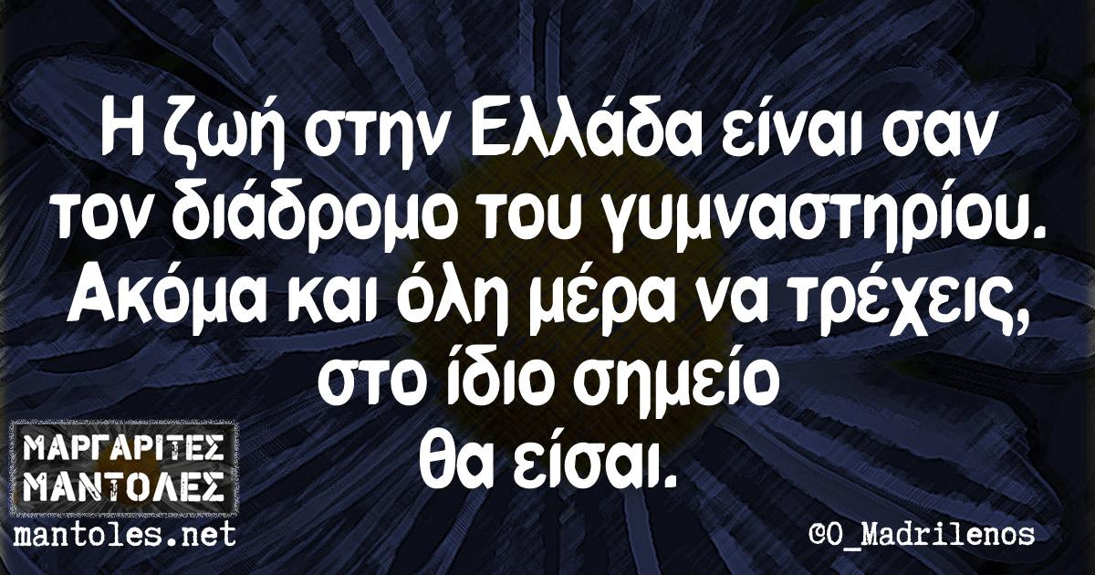 Η ζωή στην Ελλάδα είναι σαν τον διάδρομο του γυμναστηρίου. Ακόμα και όλη μέρα να τρέχεις, στο ίδιο σημείο θα είσαι.
