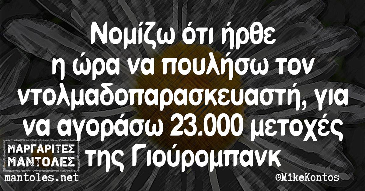 Νομίζω ότι ήρθε η ώρα να πουλήσω τον ντολμαδοπαρασκευαστή, για να αγοράσω 23.000 μετοχές της Γιούρομπανκ