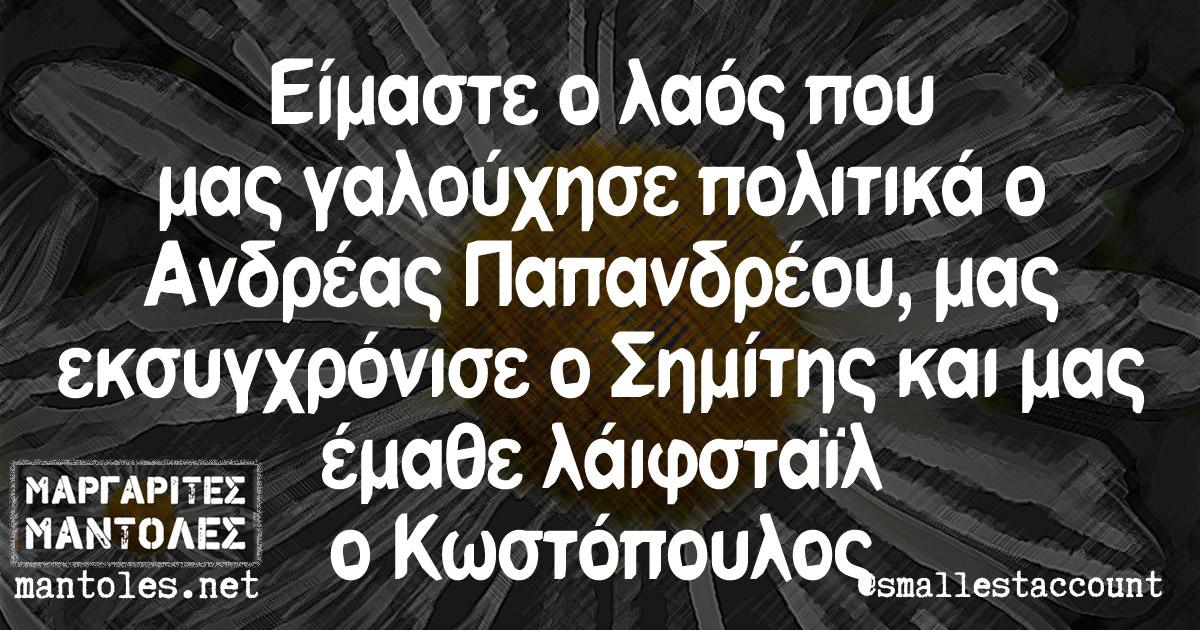 Είμαστε ο λαός που μας γαλούχησε πολιτικά ο Ανδρέας Παπανδρέου, μας εκσυγχρόνισε ο Σημίτης, και μας έμαθε λάιφσταϊλ ο Κωστόπουλος