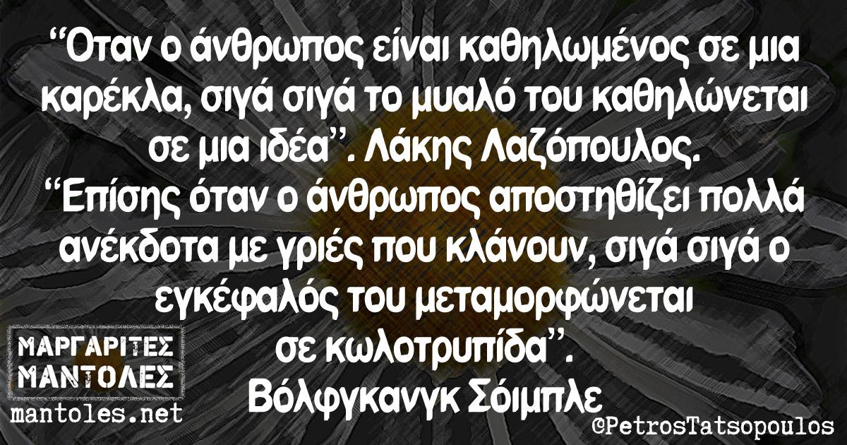 """""""Όταν ο άνθρωπος είναι καθηλωμένος σε μια καρέκλα, σιγά-σιγά το μυαλό του καθηλώνεται σε μια ιδέα"""". Λάκης Λαζόπουλος. """"Επίσης όταν ο άνθρωπος αποστηθίζει πολλά ανέκδοτα με γριές που κλάνουν, σιγά-σιγά ο εγκέφαλός του μεταμορφώνεται σε κωλοτρυπίδα"""". Βόλφγκανγκ Σόιμπλε."""