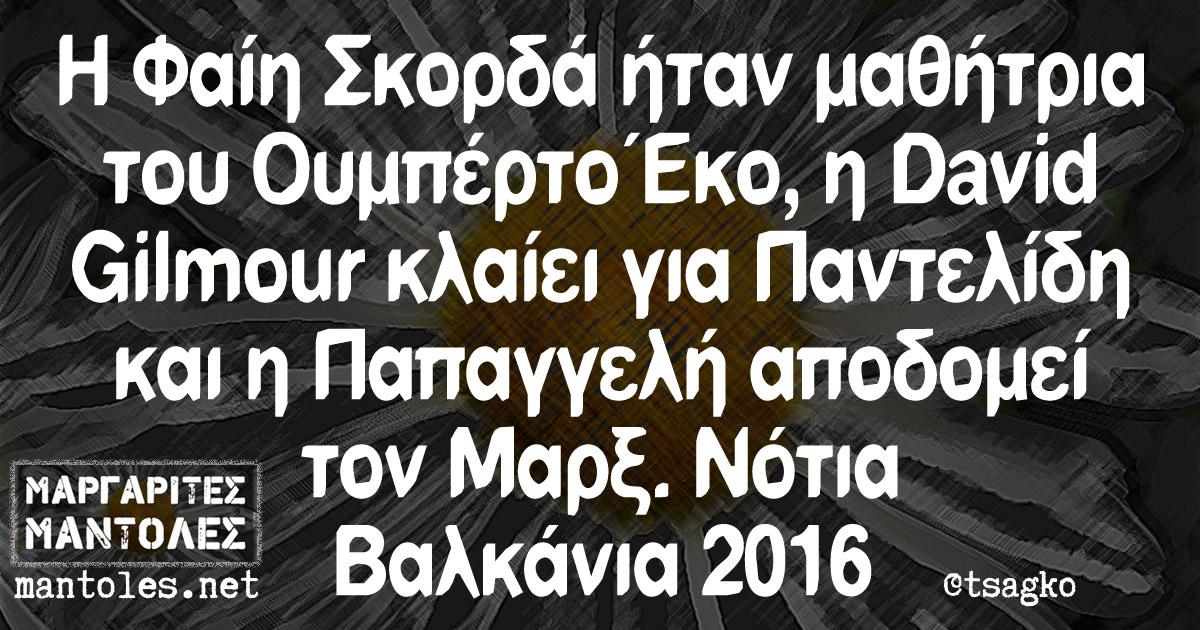 Η Φαίη Σκορδά ήταν μαθήτρια του Ουμπέρτο Έκο, ο David Gilmour κλαίει για Παντελίδη και η Παπαγγελή αποδομεί τον Μαρξ. Νότια Βαλκάνια 2016