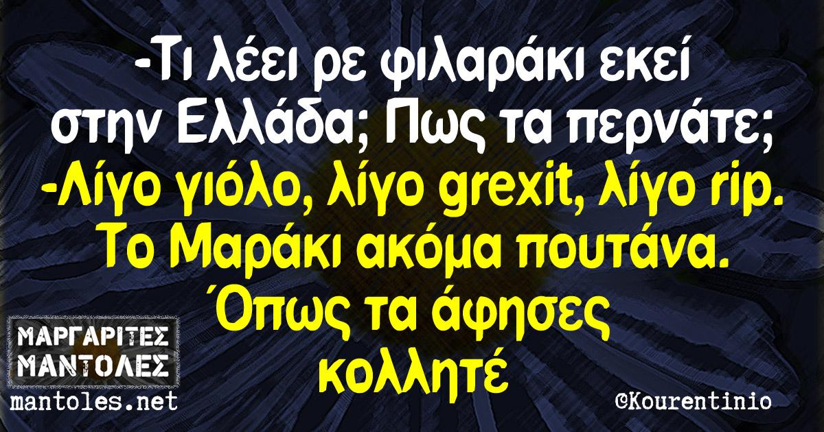 -Τι λέει ρε φιλαράκι εκεί στην Ελλάδα; Πως τα περνάτε; -Λίγο γιόλο, λίγο grexit, λίγο rip. Το Μαράκι ακόμα πουτάνα. Όπως τα άφησες κολλητέ