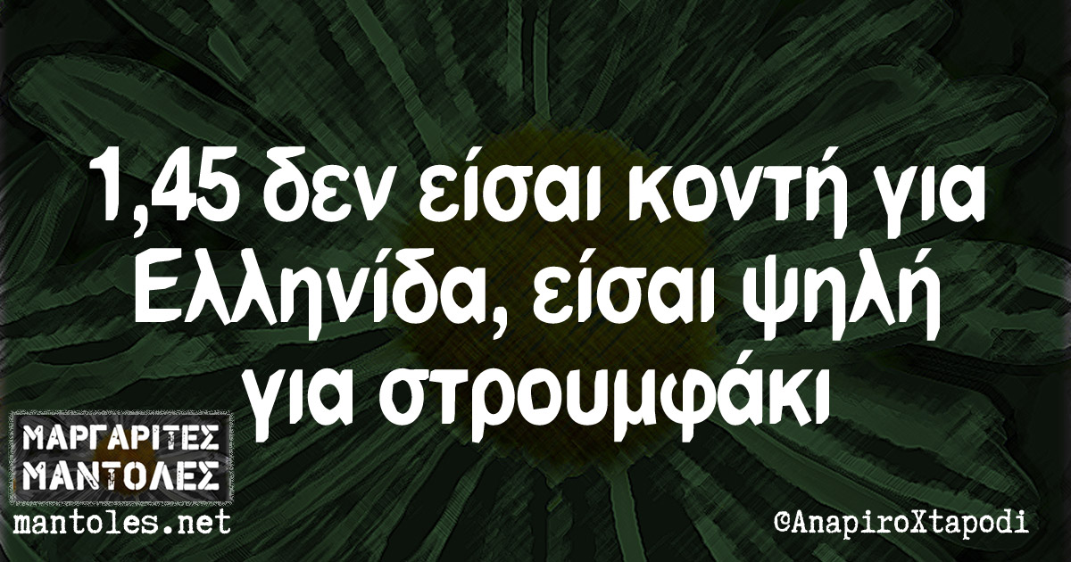 1,45 δεν είσαι κοντή για Ελληνίδα, είσαι ψηλή για στρουμφάκι