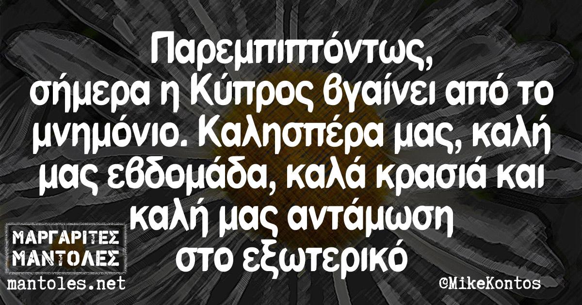 Παρεμπιπτόντως, σήμερα η Κύπρος βγαίνει από το μνημόνιο. Καλησπέρα μας, καλή μας εβδομάδα, καλά κρασιά και καλή μας αντάμωση στο εξωτερικό