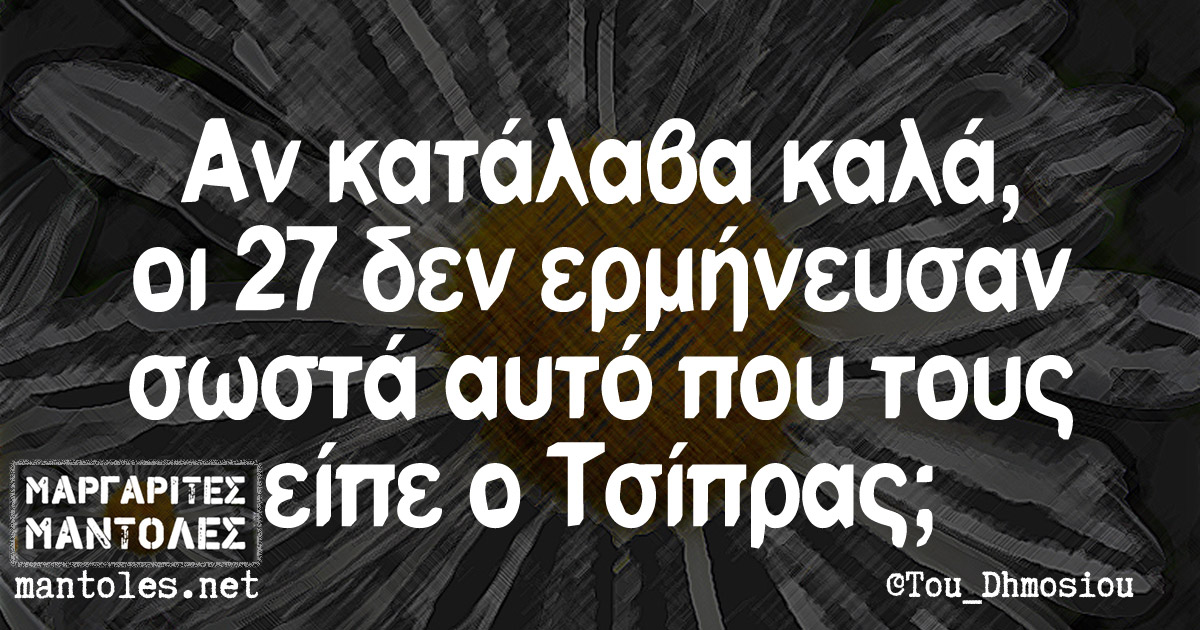 Αν κατάλαβα καλά, οι 27 δεν ερμήνευσαν σωστά αυτό που τους είπε ο Τσίπρας;
