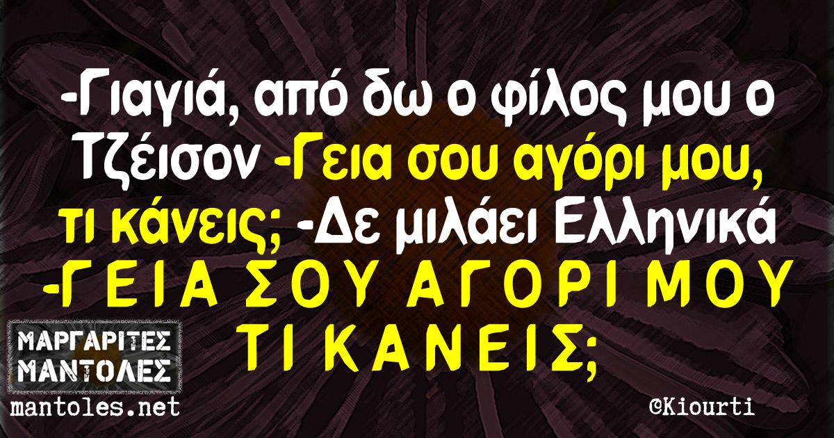 -Γιαγιά, από δω ο φίλος μου Τζέισον. -Γεια σου αγόρι μου, τι κάνεις; -Δε μιλάει Ελληνικά -Γ Ε Ι Α  Σ Ο Υ  Α Γ Ο Ρ Ι  Μ Ο Υ  Τ Ι  Κ Α Ν Ε Ι Σ;