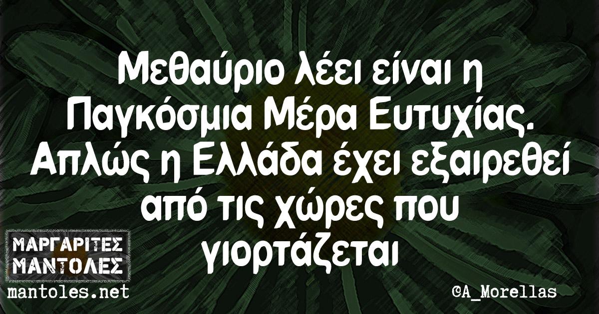 Μεθαύριο λέει είναι η Παγκόσμια μέρα Ευτυχίας. Απλώς η Ελλάδα έχει εξαιρεθεί από τις χώρες που γιορτάζεται