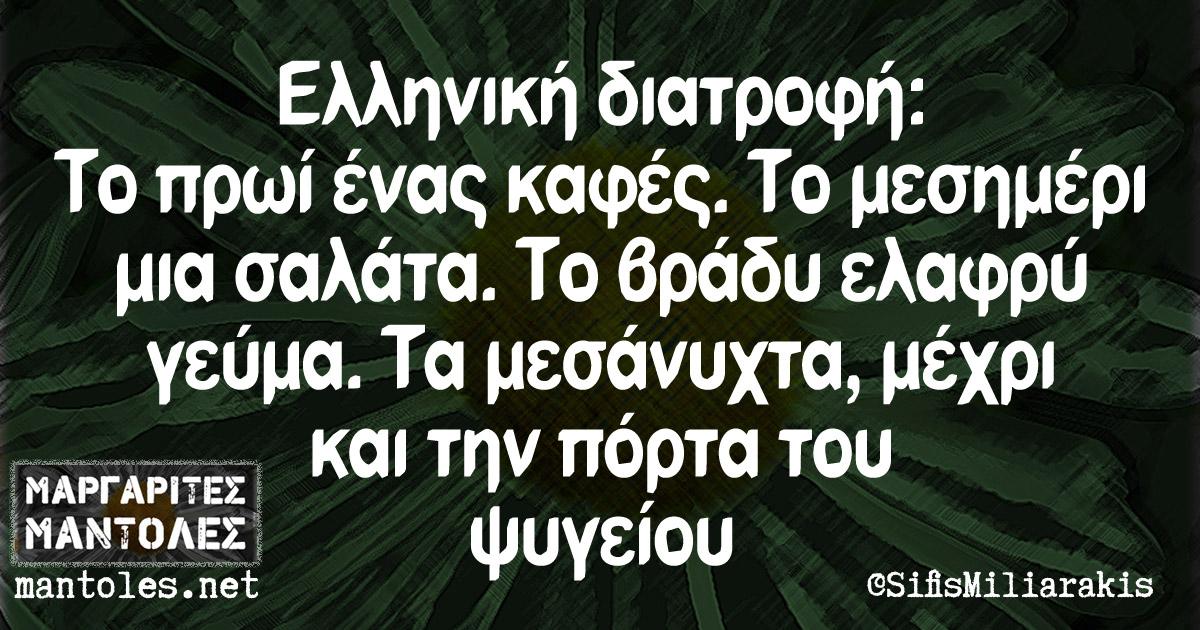 Ελληνική διατροφή: Το πρωί ένας καφές. Το μεσημέρι μια σαλάτα. Το βράδυ ελαφρύ γεύμα. Τα μεσάνυκτα μέχρι και την πόρτα του ψυγείου