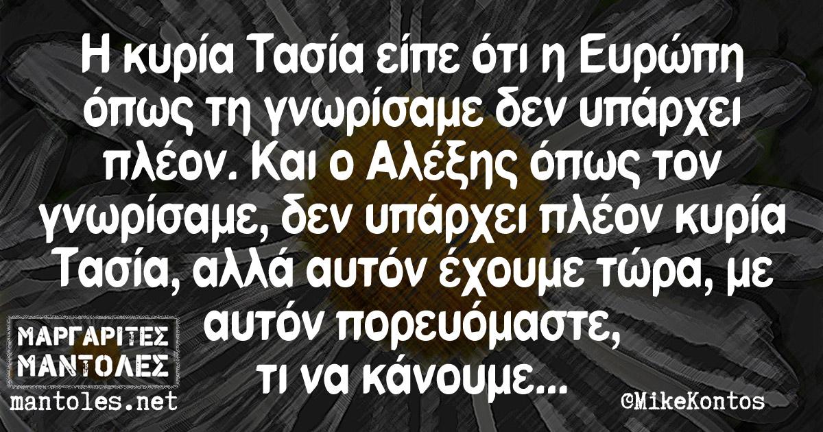 Η κυρία Τασία είπε ότι η Ευρώπη όπως τη γνωρίσαμε δεν υπάρχει πλέον. Και ο Αλέξης όπως τον γνωρίσαμε δεν υπάρχει πλέον κυρία Τασία, αλλά αυτόν έχουμε τώρα, με αυτόν πορευόμαστε, τι να κάνουμε...