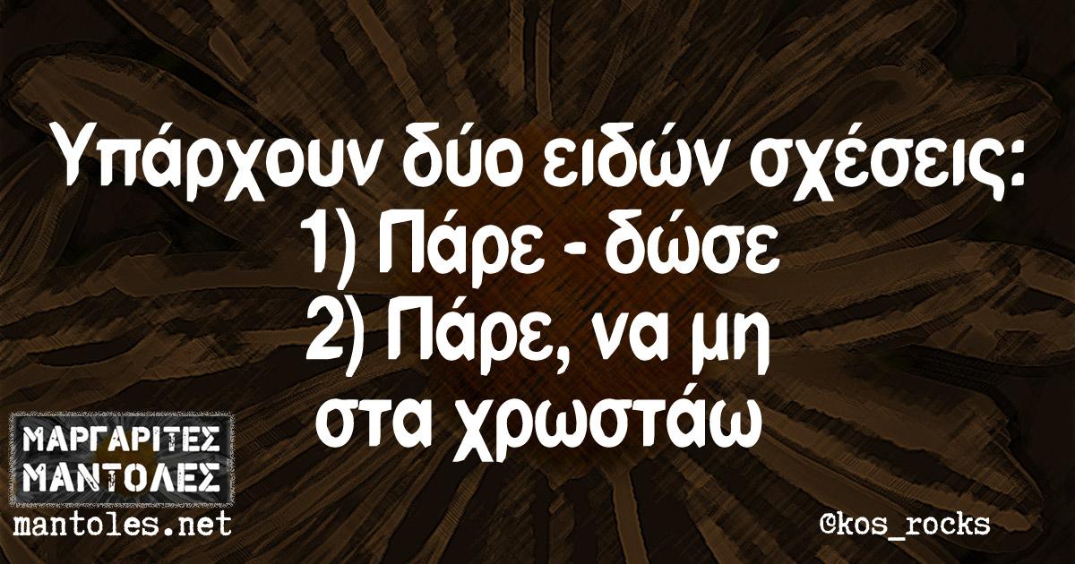 Υπάρχουν δύο ειδών σχέσεις: 1) Πάρε - δώσε. 2) Πάρε, να μη στα χρωστάω