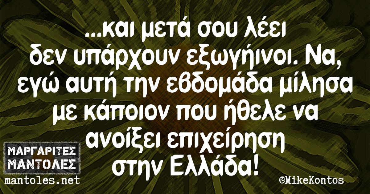 ...και μετά σου λέει δεν υπάρχουν εξωγήινοι. Να, εγώ αυτή την εβδομάδα μίλησα με κάποιον που ήθελε να ανοίξει επιχείρηση στην Ελλάδα!