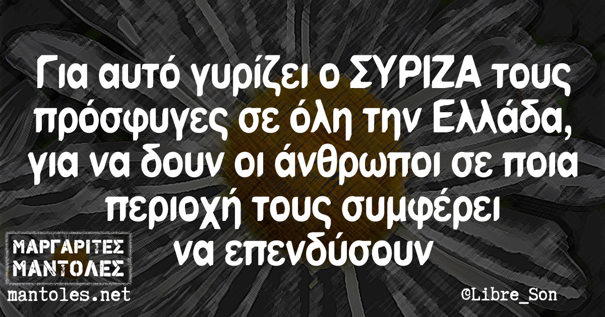 Για αυτό γυρίζει ο ΣΥΡΙΖΑ τους πρόσφυγες σε όλη την Ελλάδα, για να δουν οι άνθρωποι σε ποια περιοχή τους συμφέρει να επενδύσουν