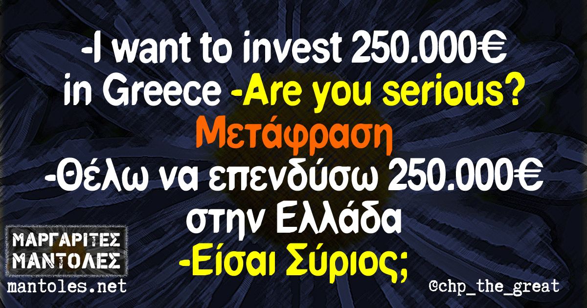 - I want to invest 250.000 € in Greece -Αre you serious? Μετάφραση: -Θέλω να επενδύσω 250.000€ στην Ελλάδα -Είσαι Σύριος;
