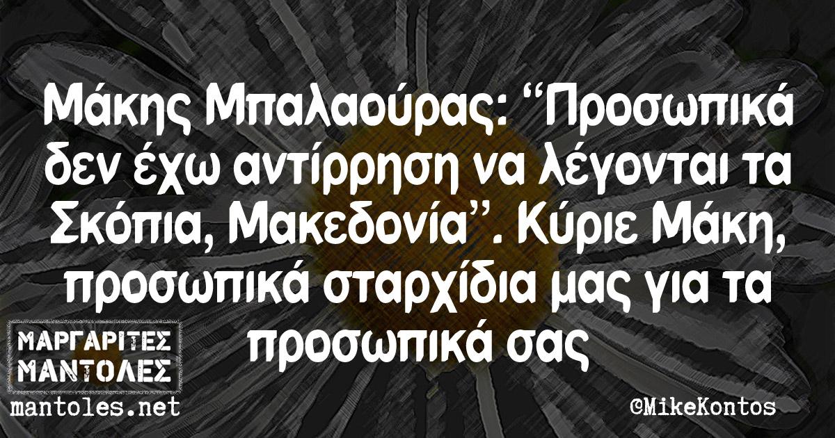 """Μάκης Μπαλαούρας: """"Προσωπικά δεν έχω αντίρρηση να λέγονται τα Σκόπια, Μακεδονία"""". Κύριε Μάκη, προσωπικά σταρχίδια μας για τα προσωπικά σας"""