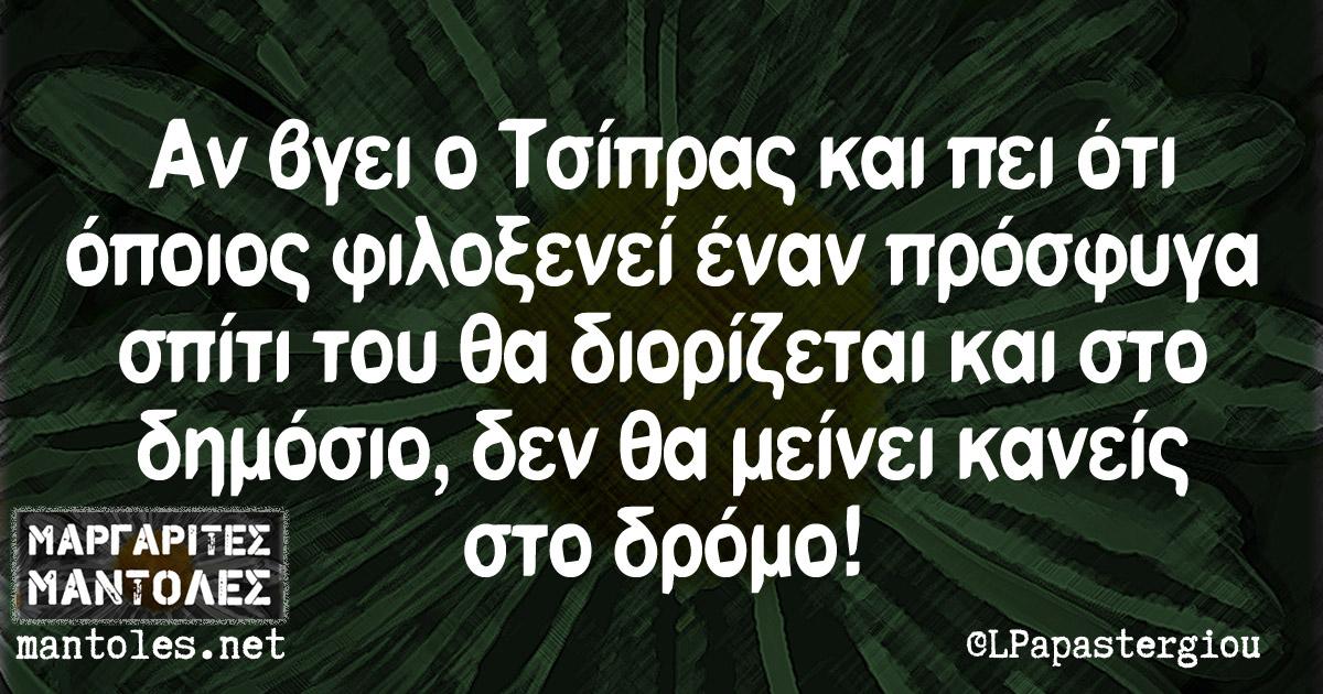 Αν βγει ο Τσίπρας και πει οτι όποιος φιλοξενεί έναν πρόσφυγα σπίτι του θα διορίζεται και στο δημόσιο, δεν θα μείνει κανείς στο δρόμο!