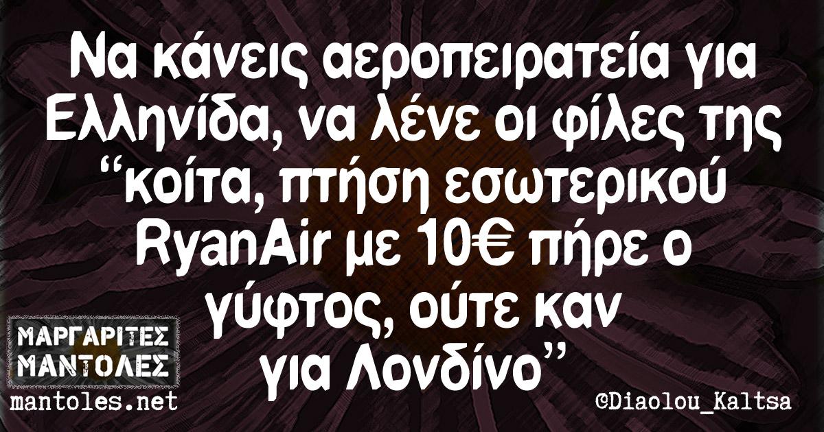 """Να κάνεις αεροπειρατεία για Ελληνίδα, να λένε οι φίλες της """"κοίτα, πτήση εσωτερικού RyanAir με 10€ πήρε ο γύφτος, ούτε καν για Λονδίνο"""""""