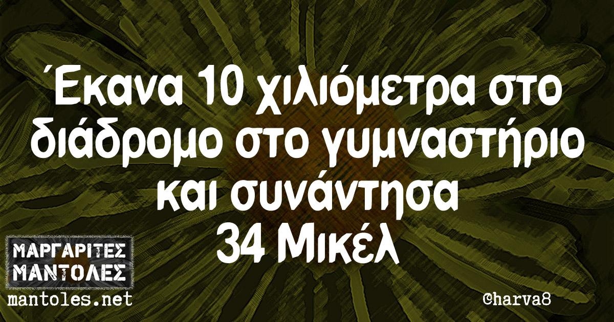Έκανα 10 χιλιόμετρα στο διάδρομο στο γυμναστήριο και συνάντησα 34 Μικέλ