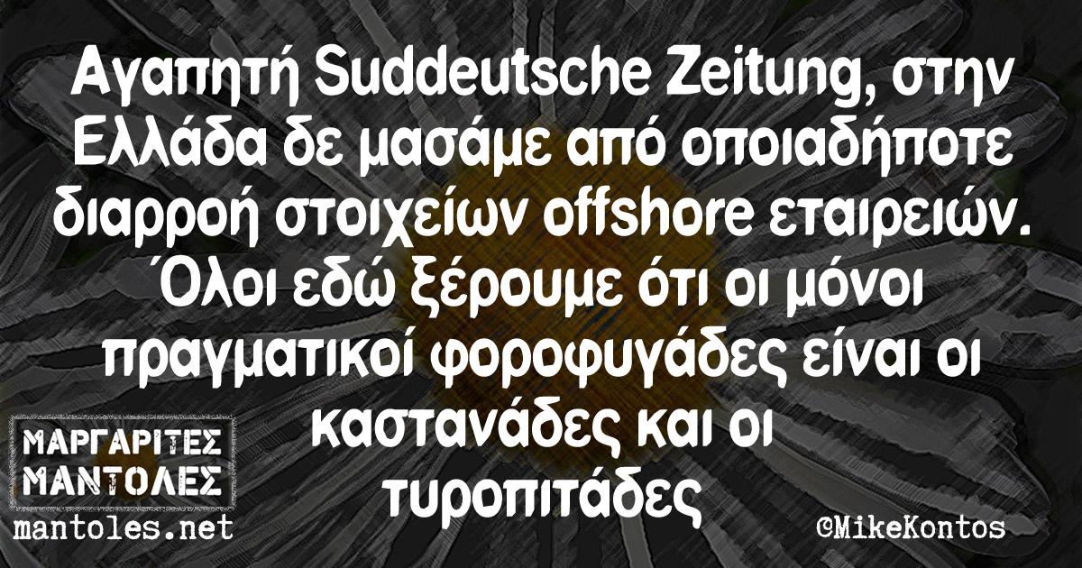 Αγαπητή Süddeutsche Zeitung, στην Ελλάδα δεν μασάμε από οποιαδήποτε διαρροή στοιχείων offshore εταιρειών. Ολοι εδώ ξέρουμε ότι οι μόνοι πραγματικοί φοροφυγάδες είναι οι καστανάδες και οι τυροπιτάδες