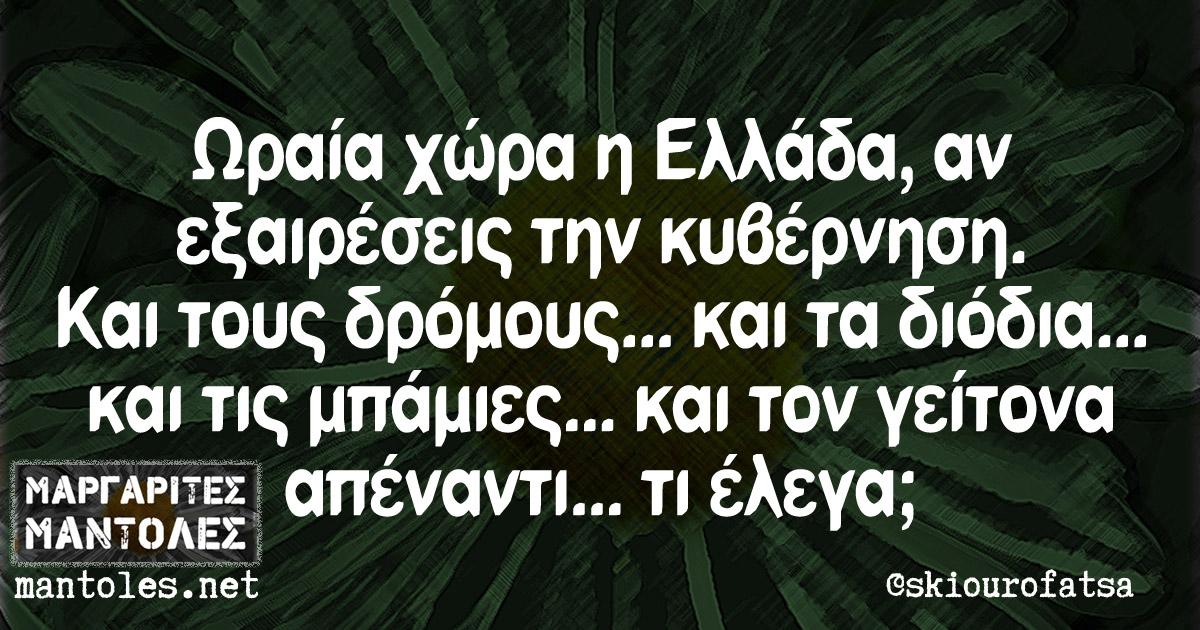 Ωραία χώρα η Ελλάδα, αν εξαιρέσεις την κυβέρνηση. Και τους δρόμους... και τα διόδια... και τις μπάμιες... και τον γείτονα απέναντι... τι έλεγα;