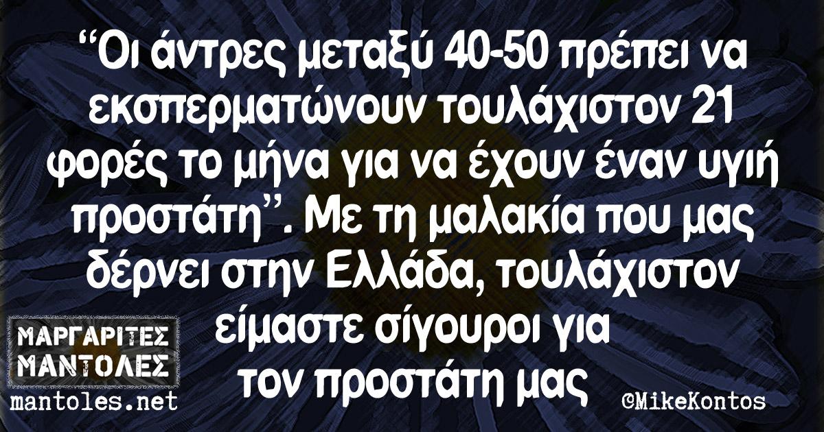 """""""Οι άντρες μεταξύ 40-50 πρέπει να εκσπερματώνουν τουλάχιστον 21 φορές το μήνα για να έχουν έναν υγιή προστάτη"""". Με τη μαλακία που μας δέρνει στην Ελλάδα, τουλάχιστον είμαστε σίγουροι για τον προστάτη μας"""