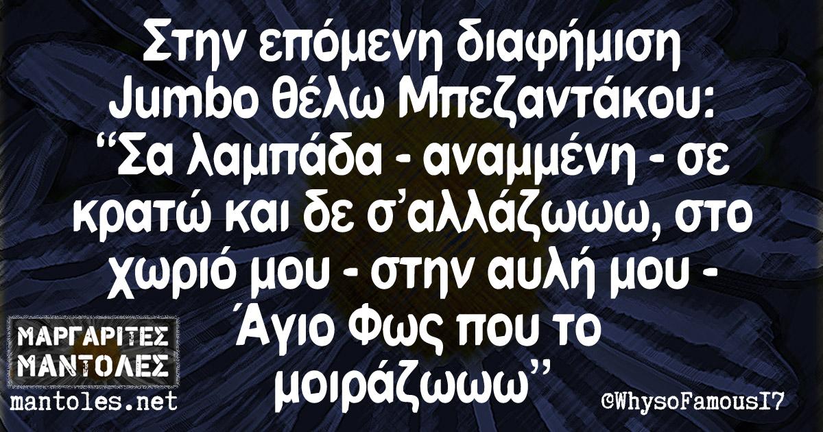 """Στην επόμενη διαφήμιση Jumbo θέλω Μπεζαντάκου: """"Σα λαμπάδα - αναμένη - σε κρατώ και δε σ'αλλάζωωω, στο χωριό μου - στην αυλή μου - Άγιο Φως που το μοιράζωωω"""""""