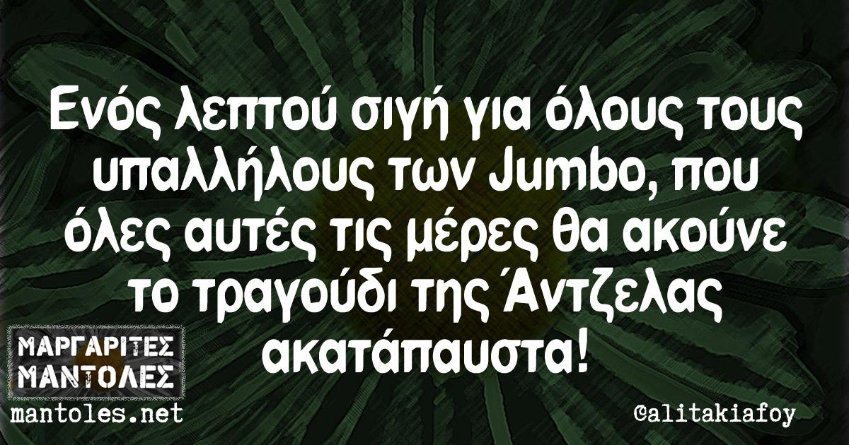 Ενός λεπτού σιγή για όλους τους υπαλλήλους των Jumbo, που όλες αυτές τις μέρες θα ακούνε το τραγούδι της Άντζελας ακατάπαυστα!