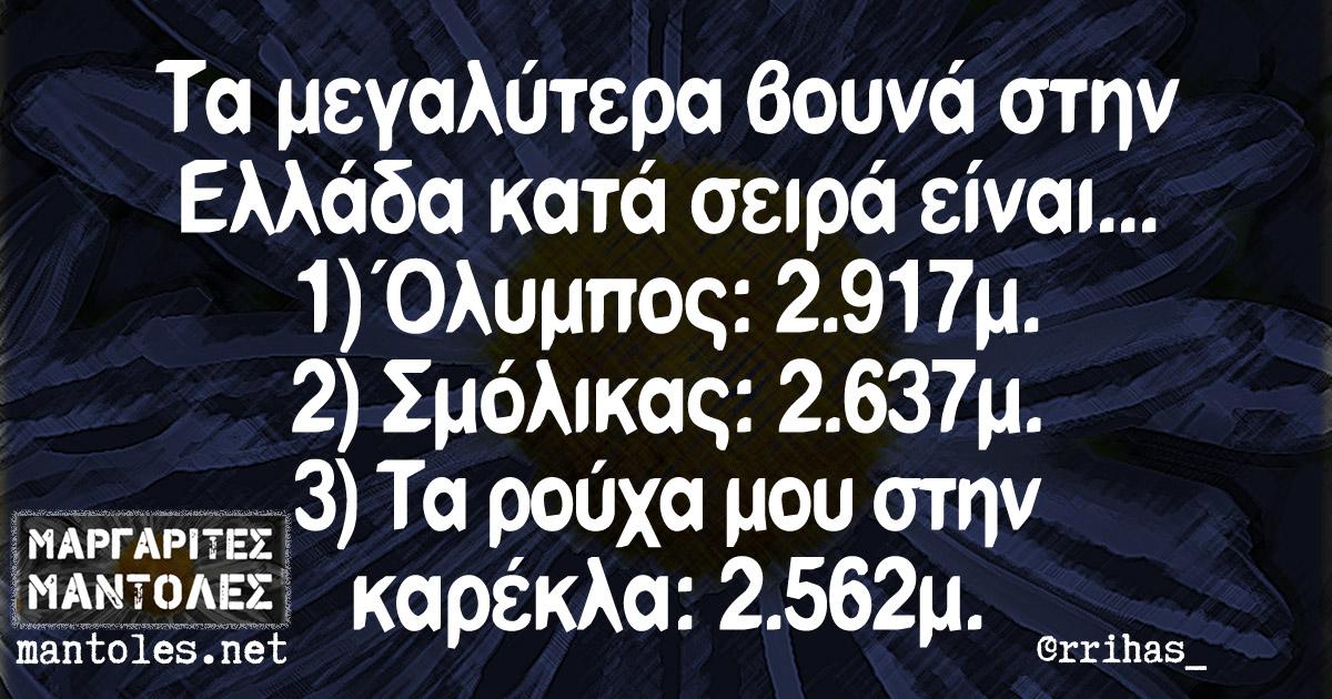Τα μεγαλύτερα βουνά στην Ελλάδα κατά σειρά είναι... 1) Όλυμπος: 2.917μ 2) Σμόλικας: 2.637μ 3) Τα ρούχα μου στην καρέκλα: 2.526μ