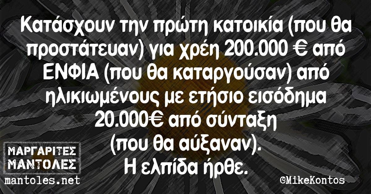 Κατάσχουν την πρώτη κατοικία (που θα προστάτευαν) για χρέη 200.000€ από ΕΝΦΙΑ (που θα καταργούσαν) από ηλικιωμένους με ετήσιο εισόδημα 20.000€ από σύνταξη (που θα αύξαναν). Η ελπίδα ήρθε