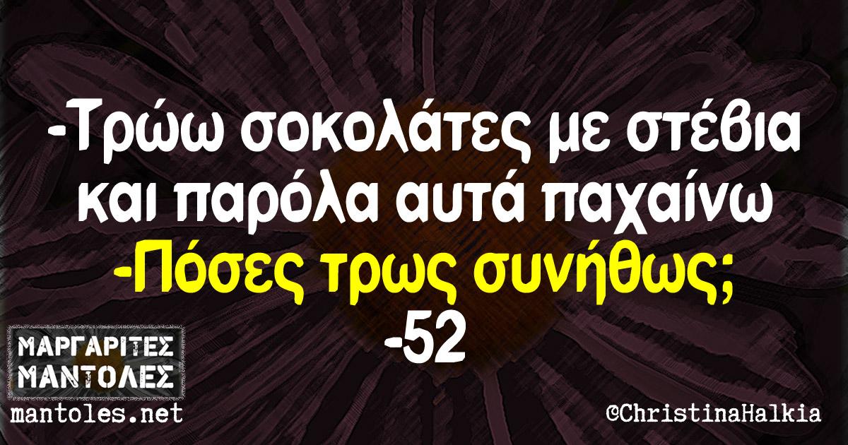 -Τρώω σοκολάτες με στέβια και παρόλα αυτά παχαίνω -Πόσες τρως συνήθως; -52