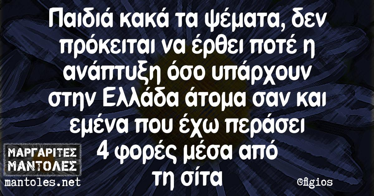 Παιδιά κακά τα ψέματα, δεν πρόκειται να έρθει ποτέ η ανάπτυξη όσο υπάρχουν στην Ελλάδα άτομα σαν και εμένα που έχω περάσει 4 φορές μέσα από τη σίτα