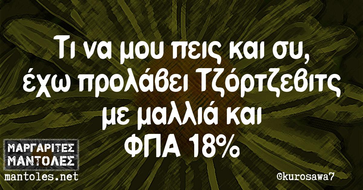 Τι να μου πεις και συ, έχω προλάβει Τζόρτζεβιτς με μαλλιά και ΦΠΑ 18%